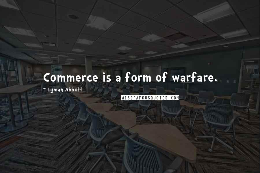 Lyman Abbott quotes: Commerce is a form of warfare.