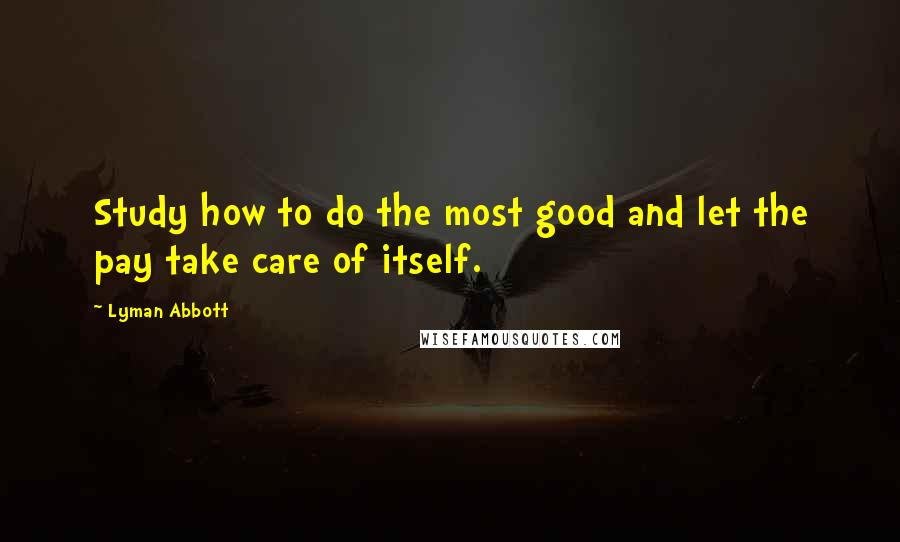 Lyman Abbott quotes: Study how to do the most good and let the pay take care of itself.