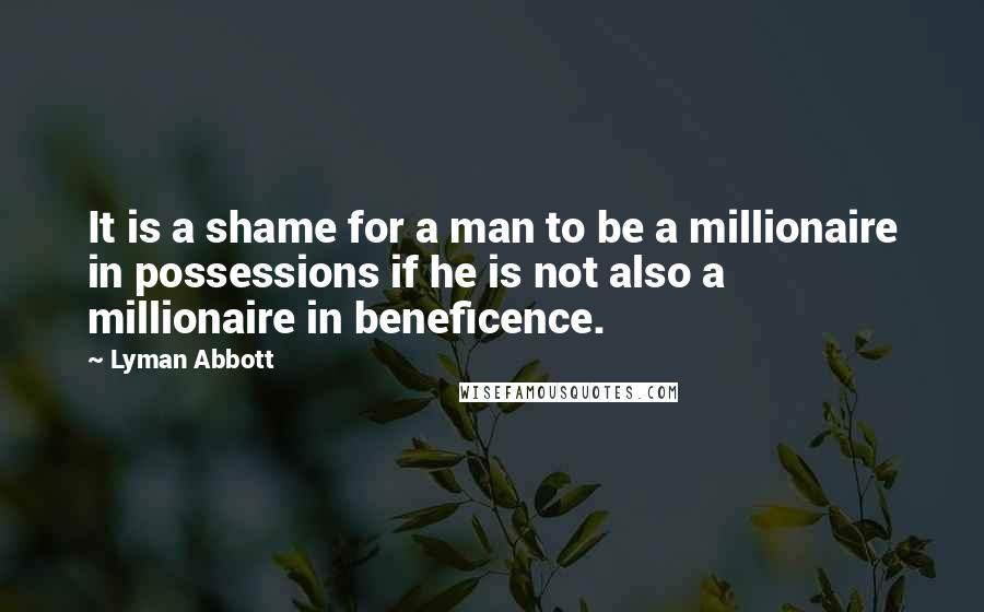 Lyman Abbott quotes: It is a shame for a man to be a millionaire in possessions if he is not also a millionaire in beneficence.