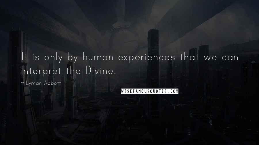 Lyman Abbott quotes: It is only by human experiences that we can interpret the Divine.