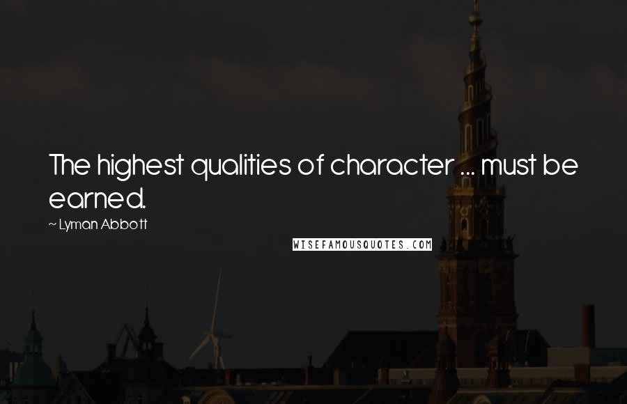 Lyman Abbott quotes: The highest qualities of character ... must be earned.