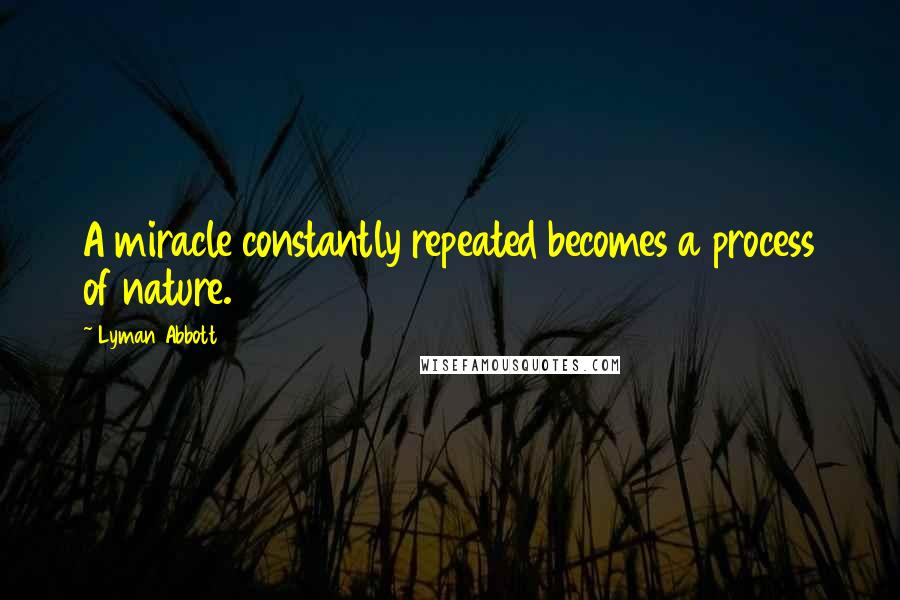 Lyman Abbott quotes: A miracle constantly repeated becomes a process of nature.