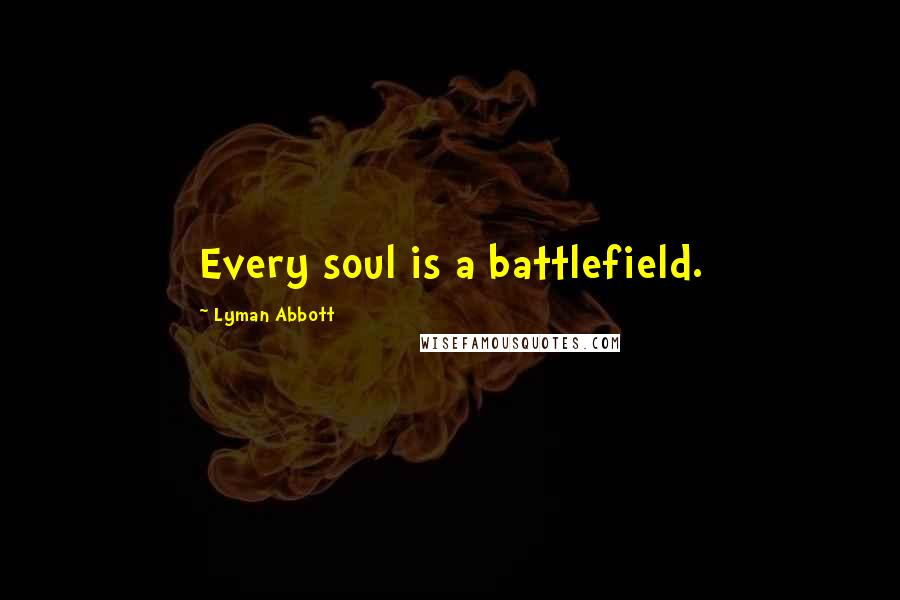 Lyman Abbott quotes: Every soul is a battlefield.