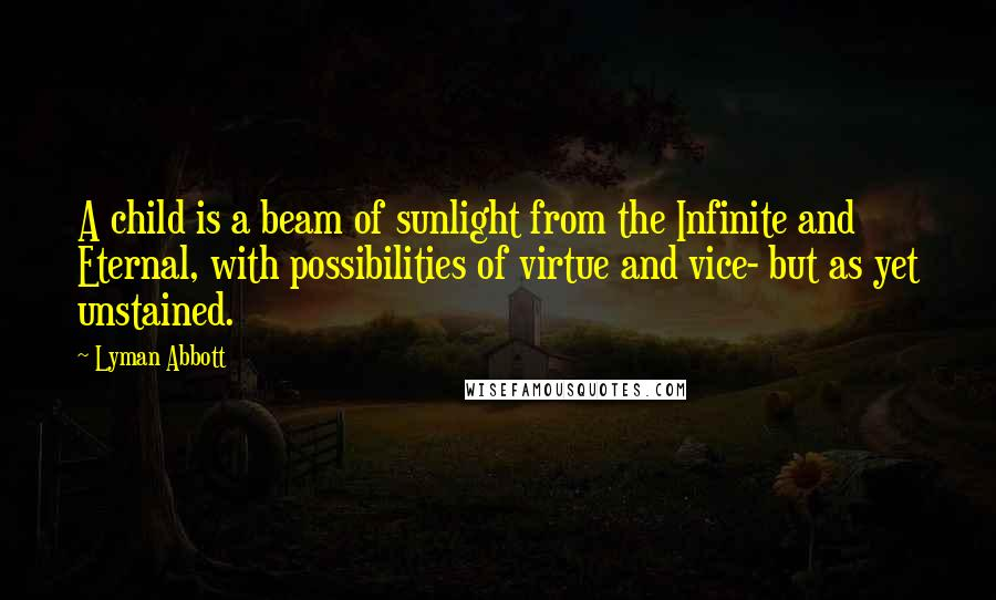 Lyman Abbott quotes: A child is a beam of sunlight from the Infinite and Eternal, with possibilities of virtue and vice- but as yet unstained.