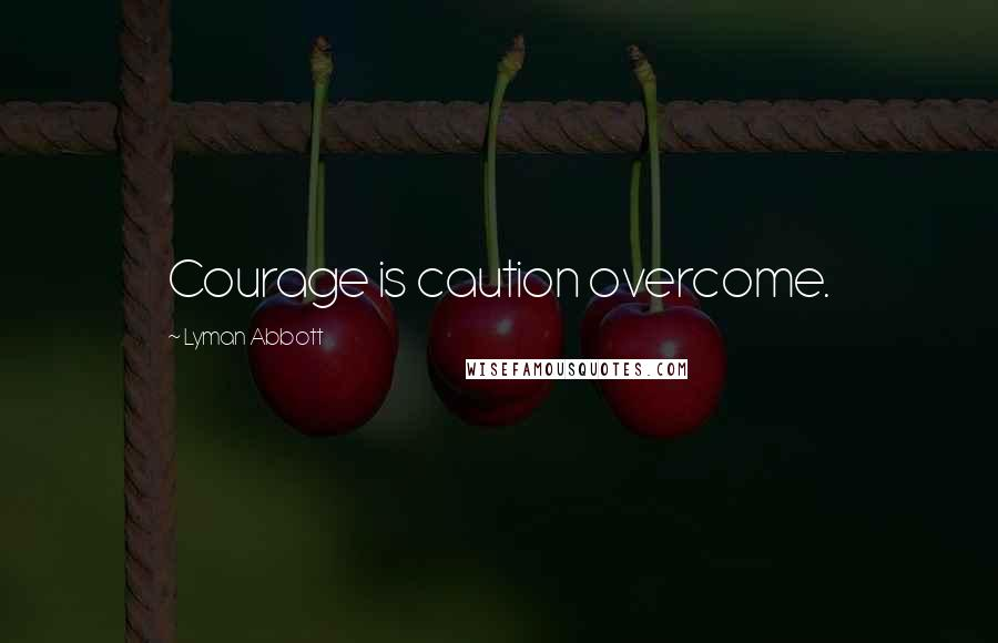 Lyman Abbott quotes: Courage is caution overcome.