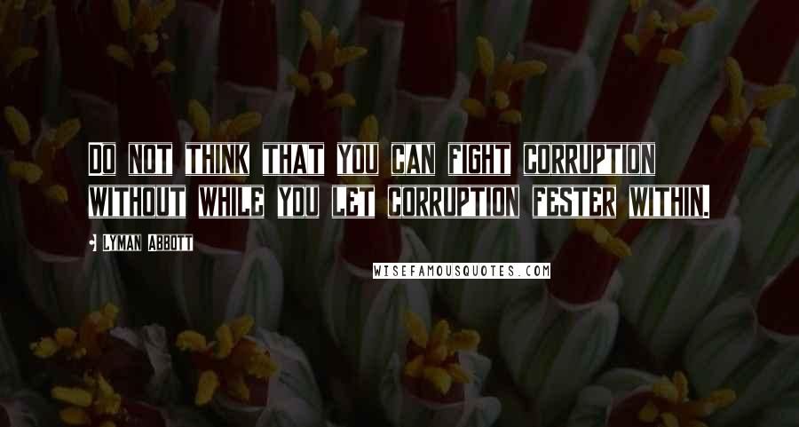 Lyman Abbott quotes: Do not think that you can fight corruption without while you let corruption fester within.