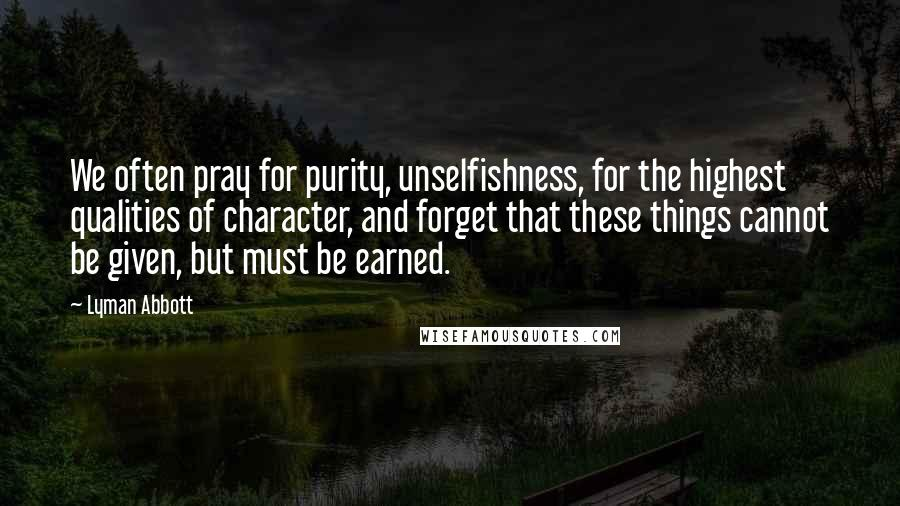 Lyman Abbott quotes: We often pray for purity, unselfishness, for the highest qualities of character, and forget that these things cannot be given, but must be earned.