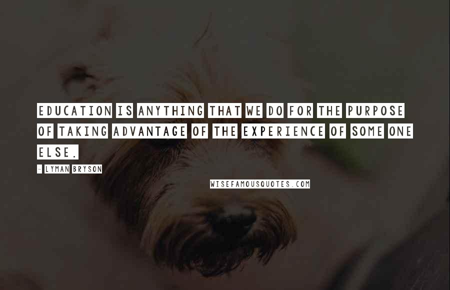 Lyman Bryson quotes: Education is anything that we do for the purpose of taking advantage of the experience of some one else.