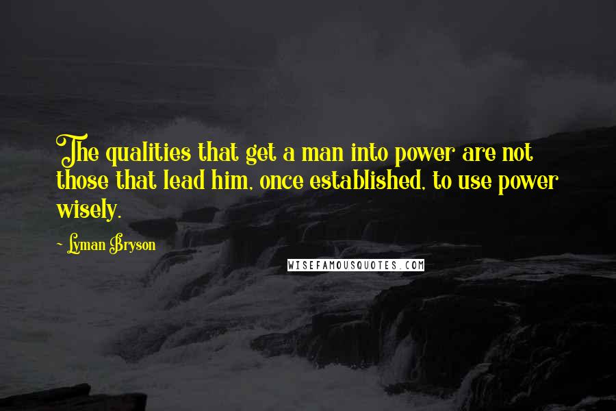 Lyman Bryson quotes: The qualities that get a man into power are not those that lead him, once established, to use power wisely.