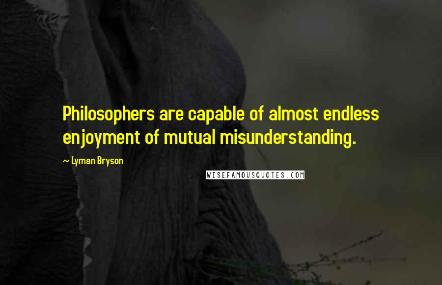 Lyman Bryson quotes: Philosophers are capable of almost endless enjoyment of mutual misunderstanding.