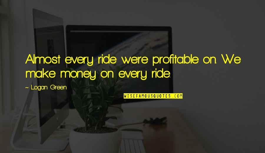 Lyn Cassady Quotes By Logan Green: Almost every ride we're profitable on. We make