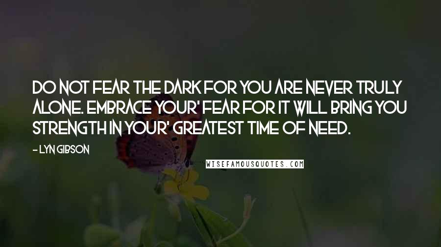 Lyn Gibson quotes: Do not fear the dark for you are never truly alone. Embrace your' fear for it will bring you strength in your' greatest time of need.