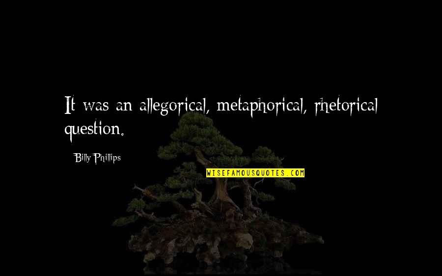Lyn Lifshin Quotes By Billy Phillips: It was an allegorical, metaphorical, rhetorical question.