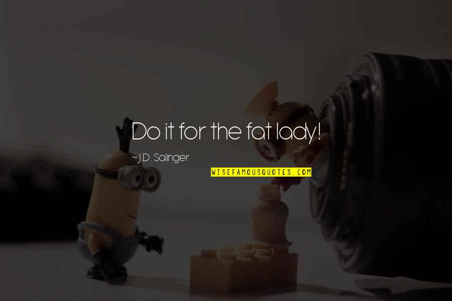 Lyn Lifshin Quotes By J.D. Salinger: Do it for the fat lady!