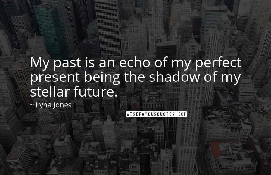 Lyna Jones quotes: My past is an echo of my perfect present being the shadow of my stellar future.