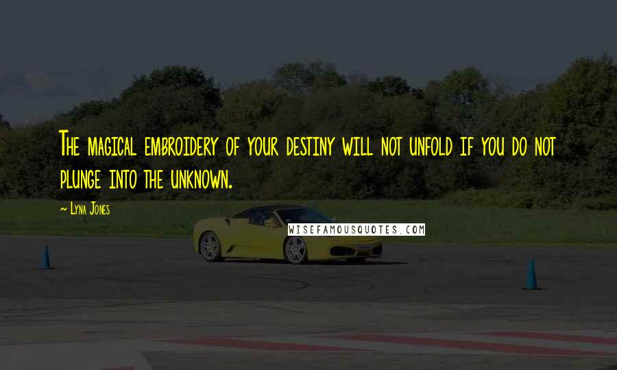 Lyna Jones quotes: The magical embroidery of your destiny will not unfold if you do not plunge into the unknown.