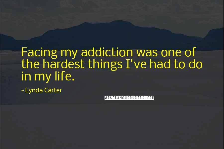 Lynda Carter quotes: Facing my addiction was one of the hardest things I've had to do in my life.