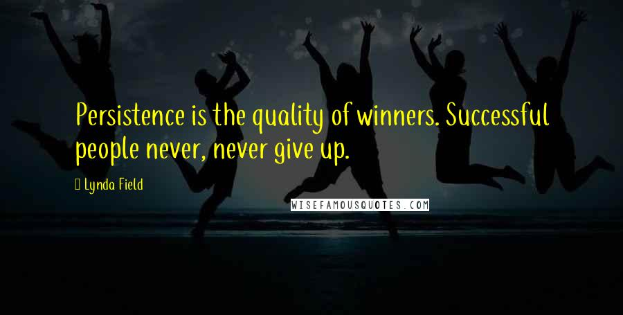 Lynda Field quotes: Persistence is the quality of winners. Successful people never, never give up.