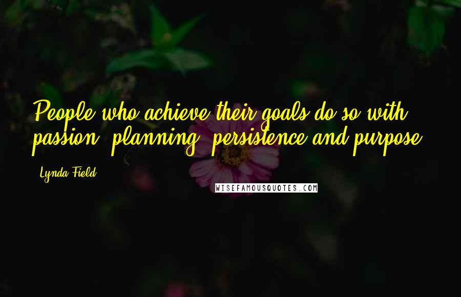 Lynda Field quotes: People who achieve their goals do so with passion, planning, persistence and purpose.