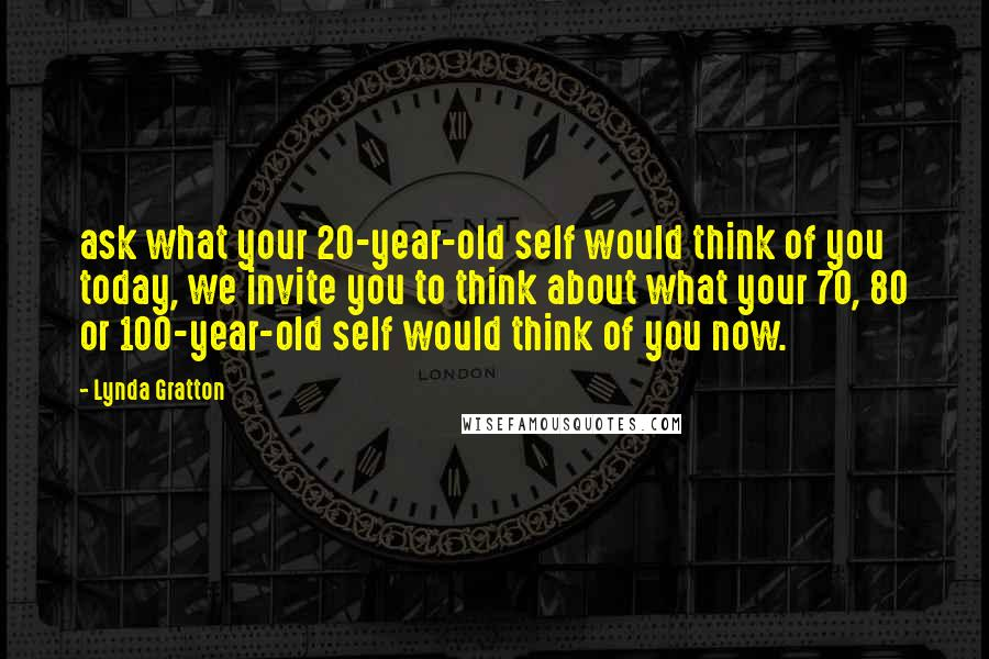 Lynda Gratton quotes: ask what your 20-year-old self would think of you today, we invite you to think about what your 70, 80 or 100-year-old self would think of you now.