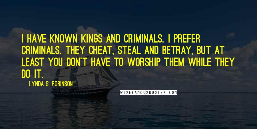Lynda S. Robinson quotes: I have known kings and criminals. I prefer criminals. They cheat, steal and betray, but at least you don't have to worship them while they do it.