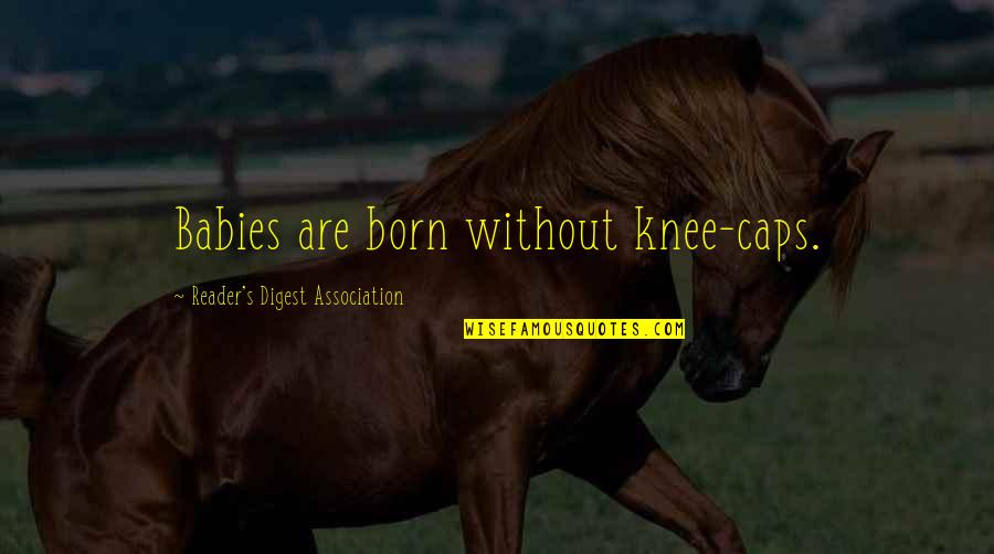 Lyndon Byers Quotes By Reader's Digest Association: Babies are born without knee-caps.