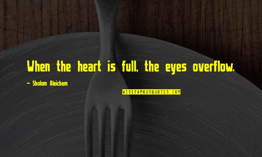 Lyndon Byers Quotes By Sholom Aleichem: When the heart is full, the eyes overflow.