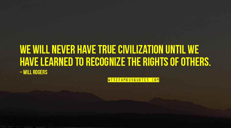 Lyndon Byers Quotes By Will Rogers: We will never have true civilization until we
