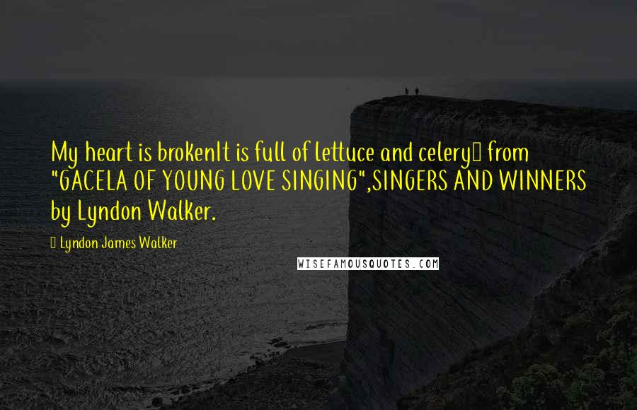 "Lyndon James Walker quotes: My heart is brokenIt is full of lettuce and celery~ from ""GACELA OF YOUNG LOVE SINGING"",SINGERS AND WINNERS by Lyndon Walker."