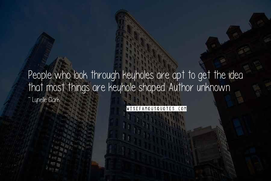 Lynelle Clark quotes: People who look through keyholes are apt to get the idea that most things are keyhole shaped Author unknown