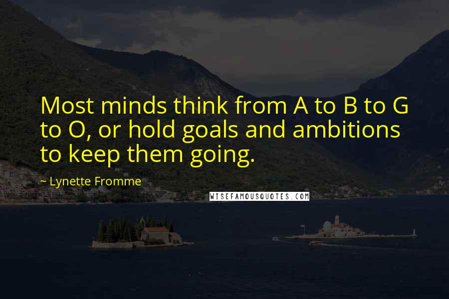 Lynette Fromme quotes: Most minds think from A to B to G to O, or hold goals and ambitions to keep them going.