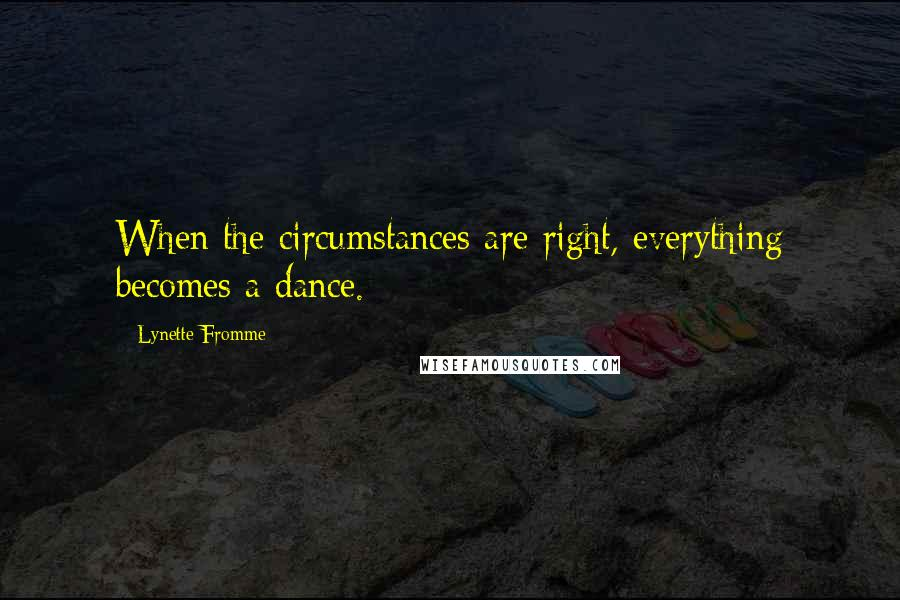 Lynette Fromme quotes: When the circumstances are right, everything becomes a dance.