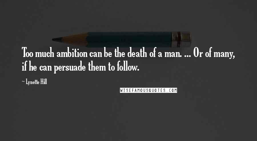 Lynette Hill quotes: Too much ambition can be the death of a man. ... Or of many, if he can persuade them to follow.