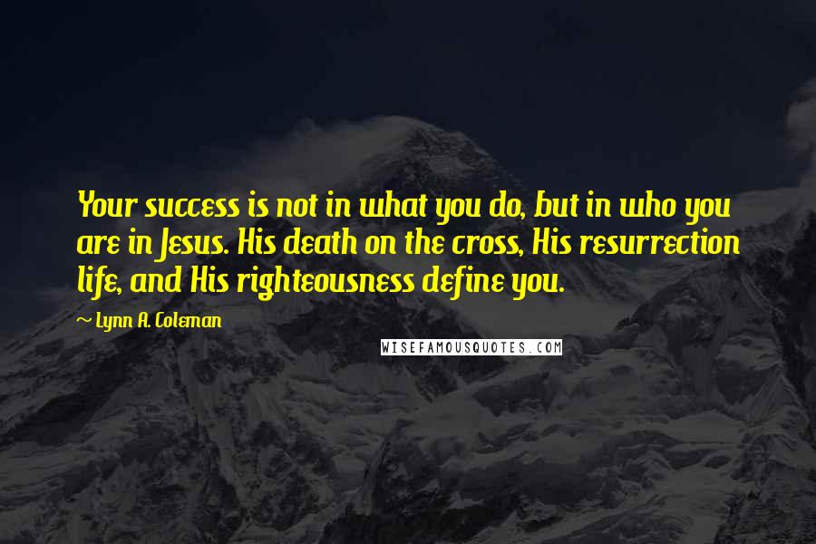 Lynn A. Coleman quotes: Your success is not in what you do, but in who you are in Jesus. His death on the cross, His resurrection life, and His righteousness define you.