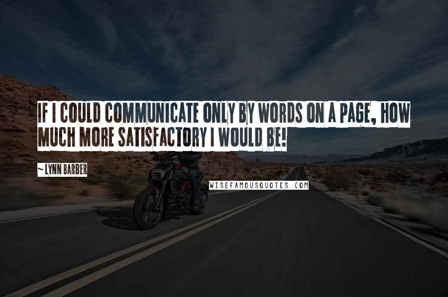 Lynn Barber quotes: If I could communicate only by words on a page, how much more satisfactory I would be!