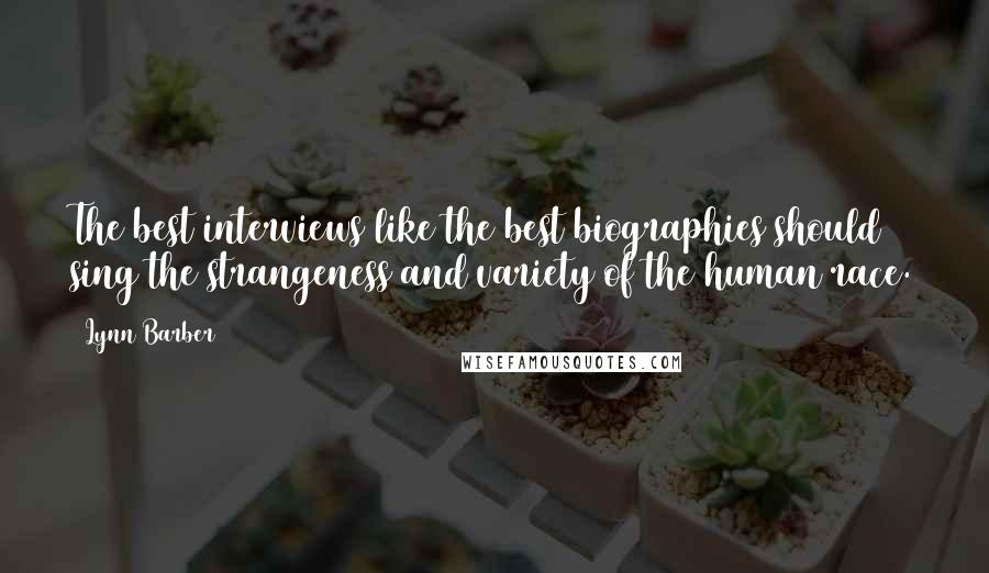 Lynn Barber quotes: The best interviews like the best biographies should sing the strangeness and variety of the human race.