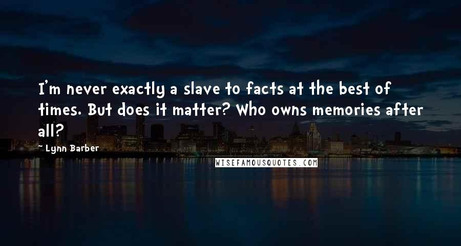 Lynn Barber quotes: I'm never exactly a slave to facts at the best of times. But does it matter? Who owns memories after all?