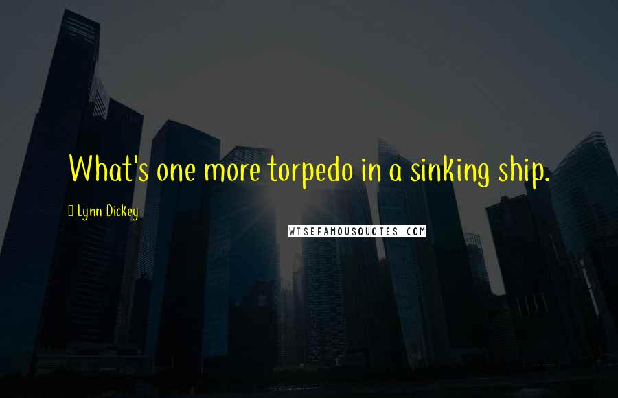 Lynn Dickey quotes: What's one more torpedo in a sinking ship.