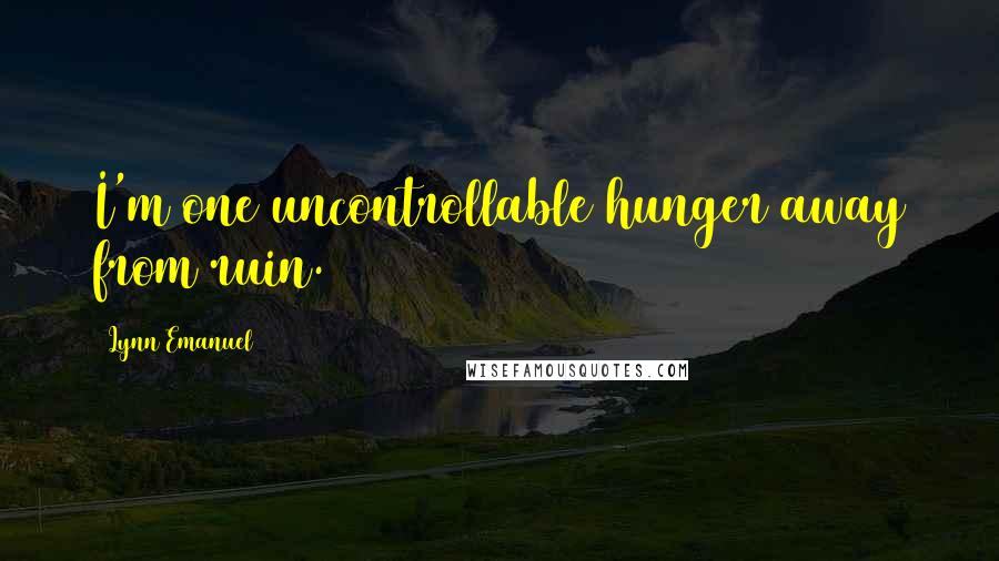 Lynn Emanuel quotes: I'm one uncontrollable hunger away from ruin.