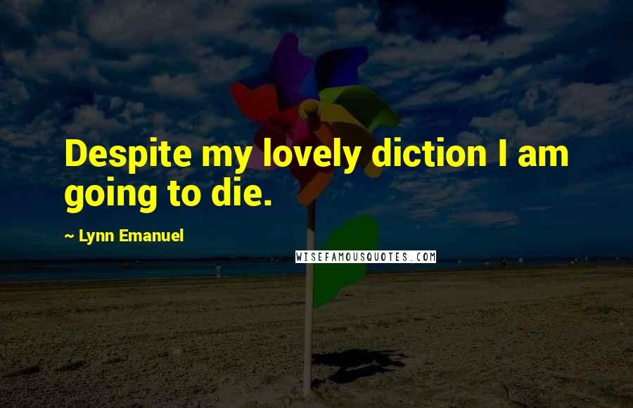 Lynn Emanuel quotes: Despite my lovely diction I am going to die.