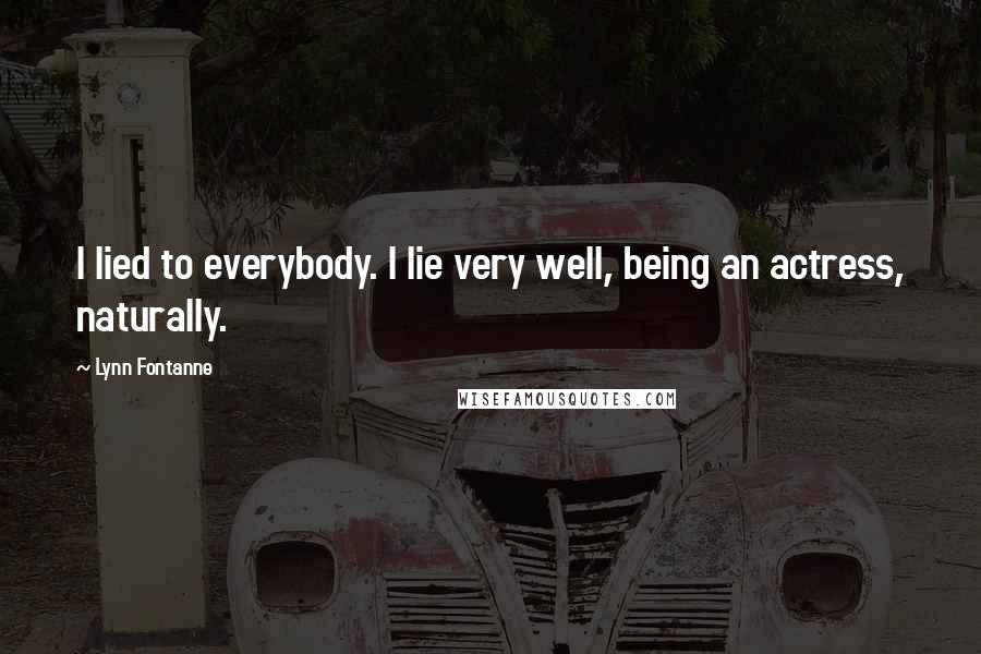 Lynn Fontanne quotes: I lied to everybody. I lie very well, being an actress, naturally.