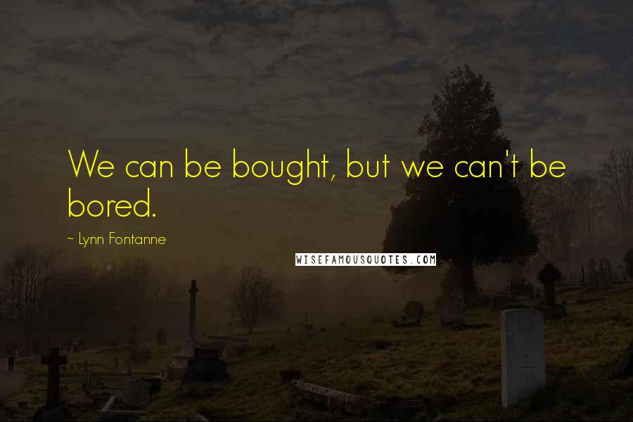 Lynn Fontanne quotes: We can be bought, but we can't be bored.