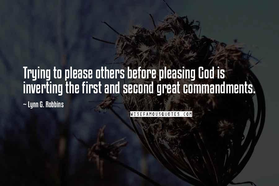 Lynn G. Robbins quotes: Trying to please others before pleasing God is inverting the first and second great commandments.