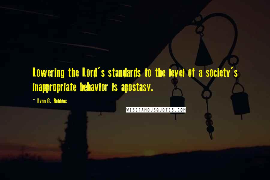 Lynn G. Robbins quotes: Lowering the Lord's standards to the level of a society's inappropriate behavior is apostasy.