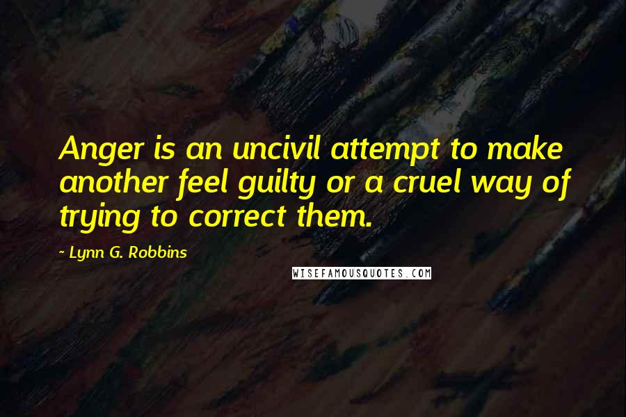 Lynn G. Robbins quotes: Anger is an uncivil attempt to make another feel guilty or a cruel way of trying to correct them.