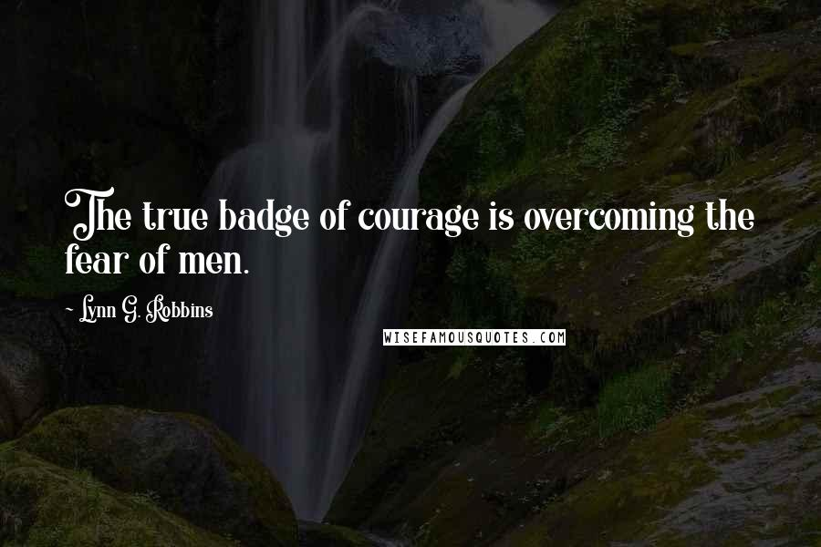 Lynn G. Robbins quotes: The true badge of courage is overcoming the fear of men.