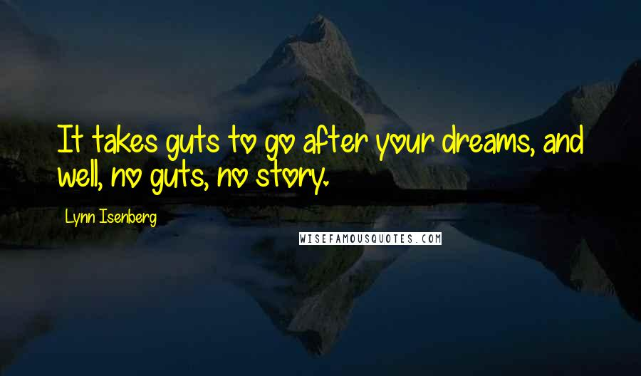 Lynn Isenberg quotes: It takes guts to go after your dreams, and well, no guts, no story.