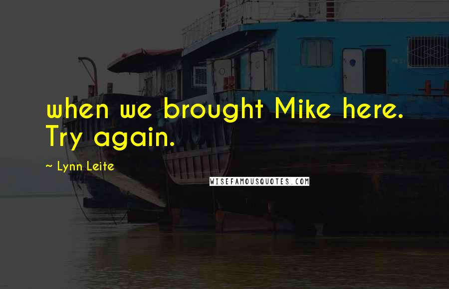 Lynn Leite quotes: when we brought Mike here. Try again.