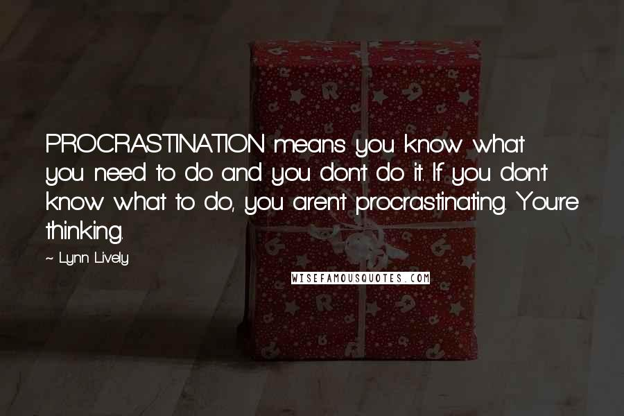 Lynn Lively quotes: PROCRASTINATION means you know what you need to do and you don't do it. If you don't know what to do, you aren't procrastinating. You're thinking.