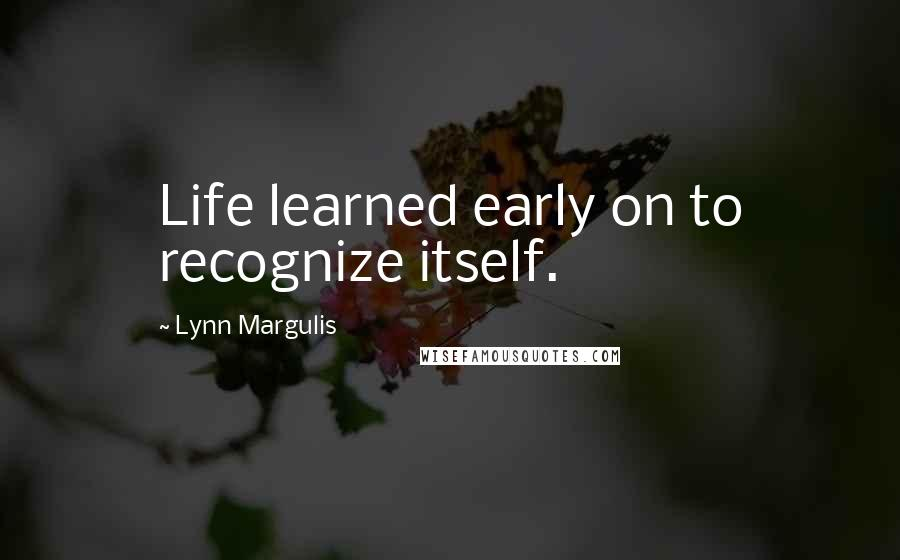 Lynn Margulis quotes: Life learned early on to recognize itself.